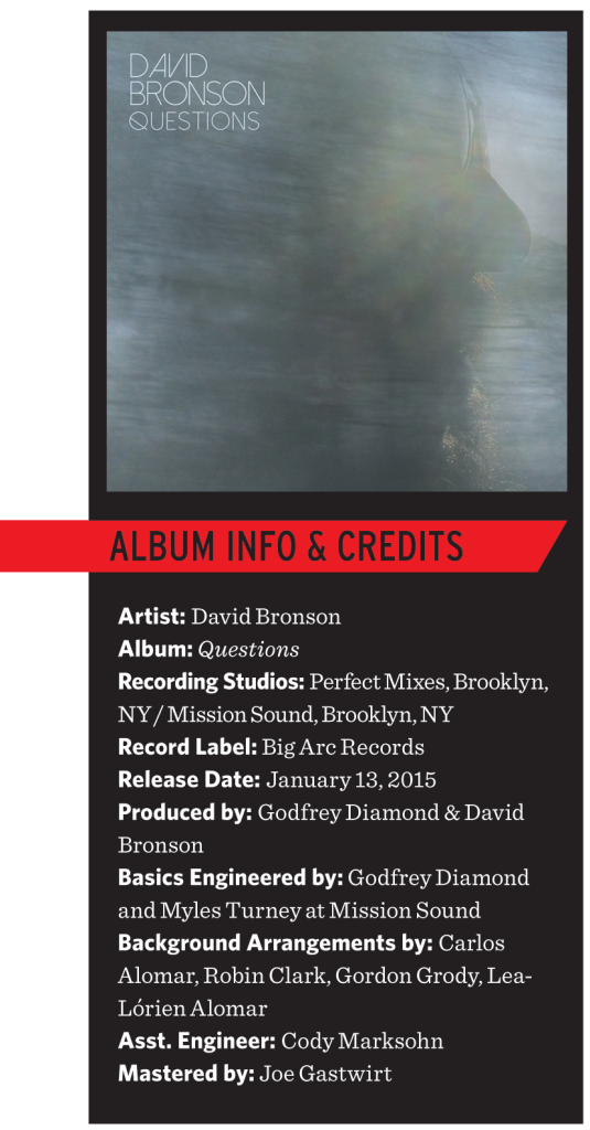 David Bronson Questions Album Info and Credits. Recording Studio(s) Used: Perfect Mixes, Brooklyn, NY / Mission Sound, Brooklyn, NY Record label: Big Arc Records Release date: Jan. 13th, 2015 Produced by Godfrey Diamond & David Bronson, Engineered by Godfrey Diamond, Basics Engineered by Godfrey Diamond and Myles Turney at Mission Sound, Background Arrangements by Carlos Alomar, Robin Clark, Gordon Grody, Lea-Lórien Alomar, Asst. Engineer Cody Marksohn, Mastered by Joe Gastwirt